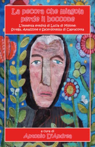 La pecora che miagola perde il boccone. L'immensa eredità di Lucia di Milione: strega, amazzone e sacerdotessa di Capracotta - A. D'Andrea |
