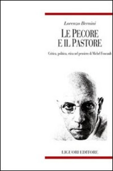 Le pecore e il pastore. Critica, politica, etica nel pensiero di Michel Foucault - Lorenzo Bernini  