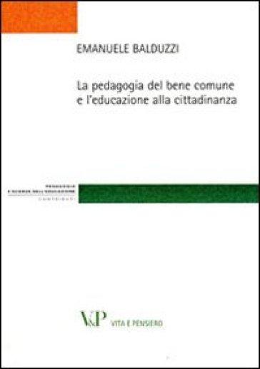 La pedagogia del bene comune e l'educazione alla cittadinanza - Emanuele Balduzzi | Rochesterscifianimecon.com
