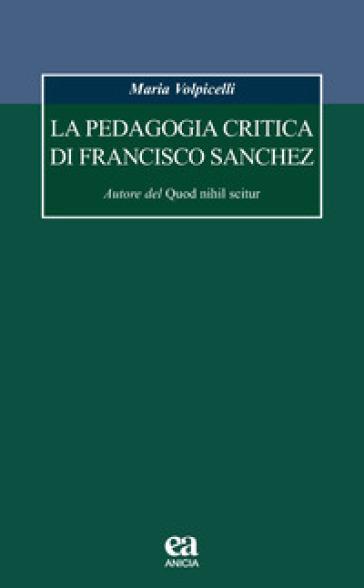 La pedagogia critica di Francisco Sanchez. Autore del Quod nihil scitur - Maria Volpicelli   Rochesterscifianimecon.com