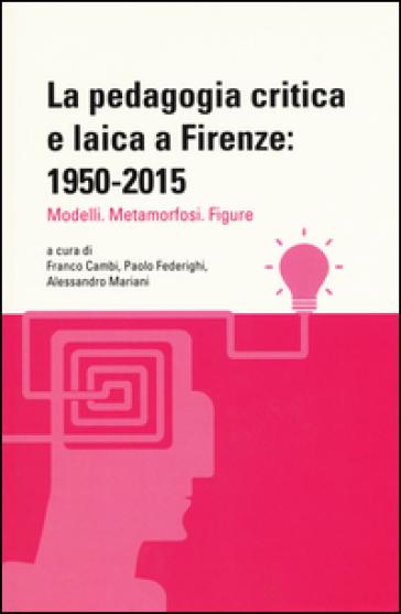 La pedagogia critica e laica a Firenze: 1950-2015. Modelli. Metamorfosi. Figure - F. Cambi |