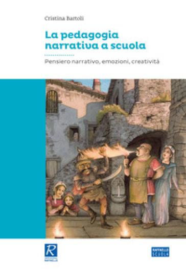 La pedagogia narrativa a scuola. Pensiero narrativo, emozioni, creatività - Cristina Bartoli |