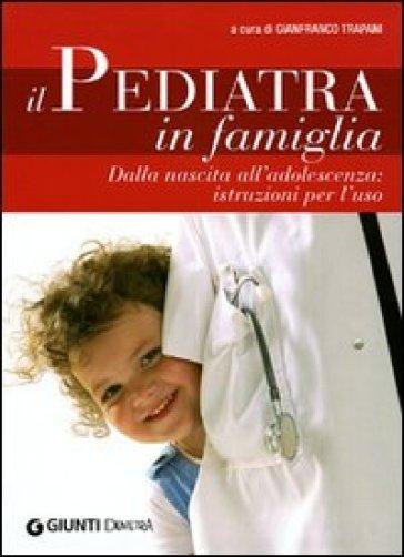 Il pediatra in famiglia. Dalla nascita all'adolescenza: istruzioni per l'uso - G. Trapani |