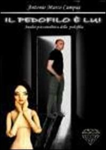 Il pedofilo è lui. Analisi psicoanalitica della pedofilia - Antonio M. Campus |