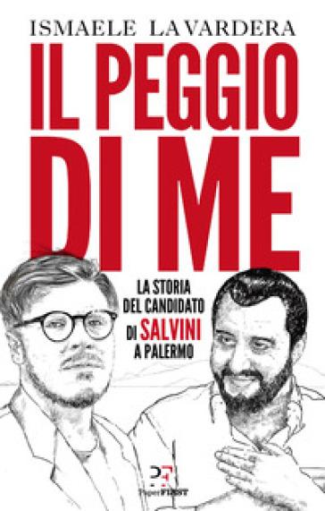 Il peggio di me. La storia del candidato di Salvini a Palermo - Ismaele La Vardera |