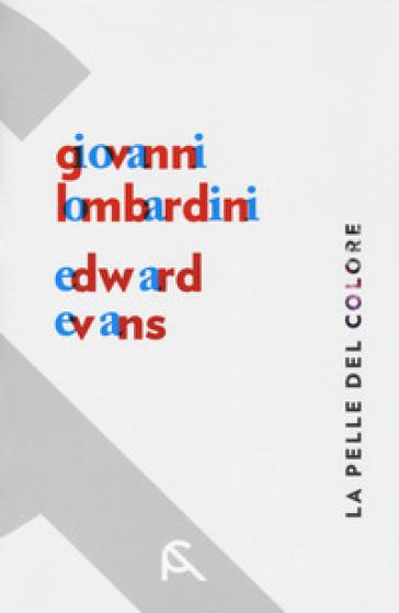 La pelle del colore. Giovanni Lombardini-Edward Evans. Catalogo della mostra (Rimini, 17 febbraio-7 aprile 2018). Ediz. italiana e inglese - S. Marin |