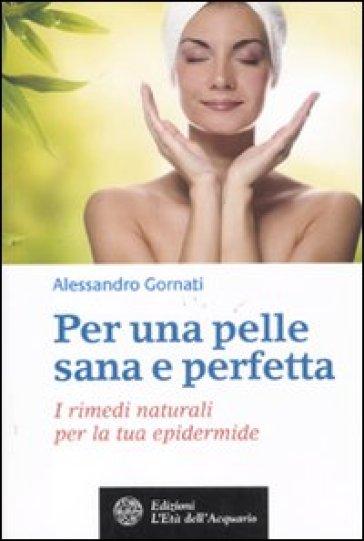 Per una pelle sana e perfetta. I rimedi naturali per la tua epidermide - Alessandro Gornati |