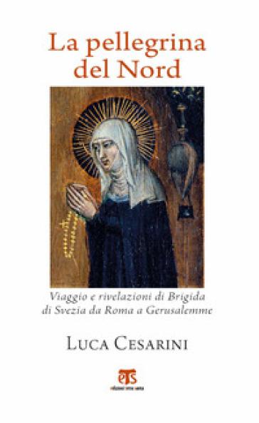 La pellegrina del Nord. Viaggio e rivelazioni di Brigida di Svezia da Roma a Gerusalemme - Luca Cesarini | Jonathanterrington.com