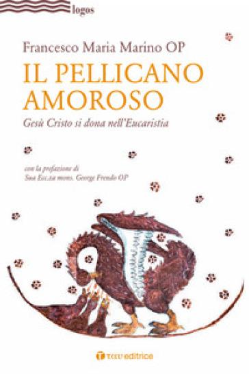 Il pellicano amoroso. Gesù Cristo si dona nell'eucaristia - Francesco Maria Marino |