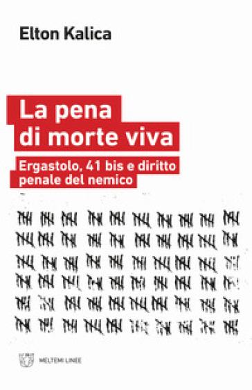 La pena di morte viva. Ergastolo, 41 bis e diritto penale del nemico - Elton Kalica |