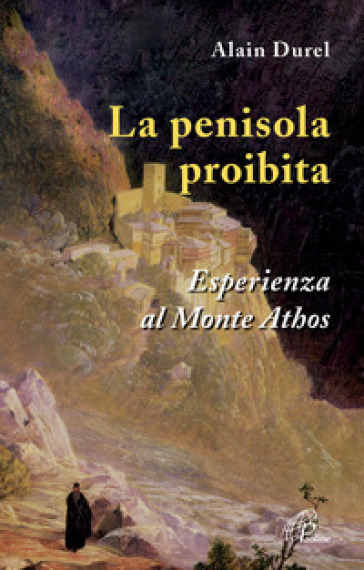 La penisola proibita. Esperienza al Monte Athos - Alain Durel  