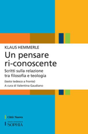 Un pensare ri-conoscente. Scritti sulla relazione tra filosofia e teologia. Testo tedesco a fronte - Klaus Hemmerle |