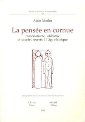 La pensée en cornue. Matérialisme, alchimie et savoirs secrets l'age classique - Alain Mothu | Thecosgala.com