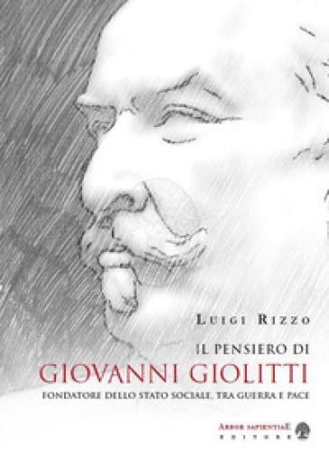 Il pensiero di Giovanni Giolitti fondatore dello stato sociale, tra guerra e pace - Luigi Rizzo |