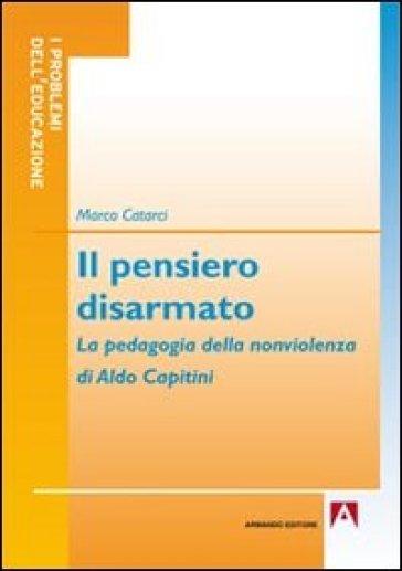 Il pensiero disarmato. La pedagogia della nonviolenza di Aldo Capitini - Marco Catarci |