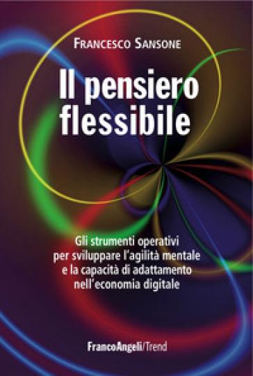 Il pensiero flessibile. Gli strumenti operativi per sviluppare la flessibilità mentale e raggiungere l'eccellenza in ambito professionale - Francesco Sansone |