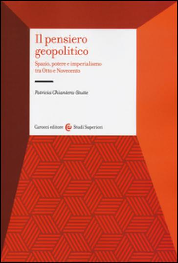 Il pensiero geopolitico. Spazio, potere e imperialismo tra Otto e Novecento - Patricia Chiantera Stutte | Kritjur.org