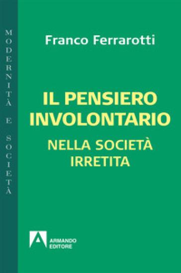 Il pensiero involontario nella società irretita - Franco Ferrarotti |