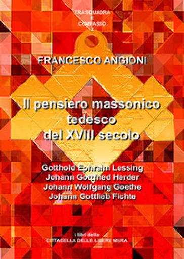 Il pensiero massonico tedesco tra 17° e 19° secolo - Francesco Angioni |