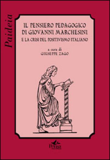 Il pensiero pedagogico di Giovanni Marchesini e la crisi del positivismo italiano - G. Zago |