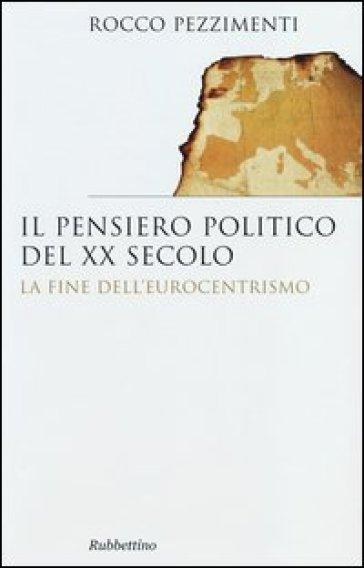 Il pensiero politico del XX secolo. La fine dell'eurocentrismo - Rocco Pezzimenti | Jonathanterrington.com