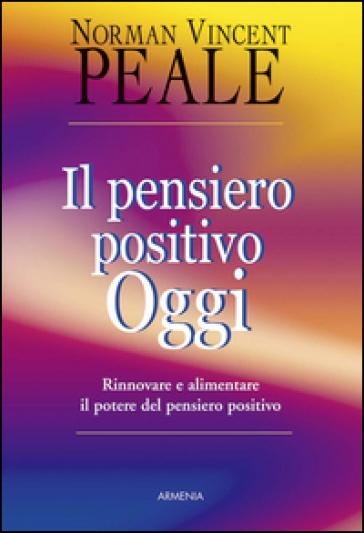 Il pensiero positivo oggi. Rinnovare e alimentare il potere del pensiero positivo - Norman Vincent Peale  