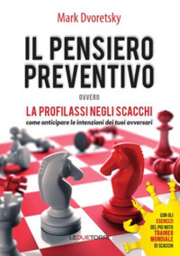 Il pensiero preventivo ovvero la profilassi negli scacchi. Come anticipare le intenzioni dei tuoi avversari - Dvoretsky Mark | Rochesterscifianimecon.com