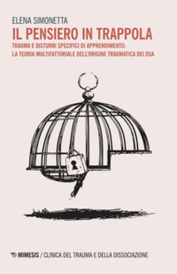 Il pensiero in trappola. Trauma e disturbi specifici di apprendimento: la teoria multifattoriale dell'origine traumatica dei DSA - Elena Simonetta |