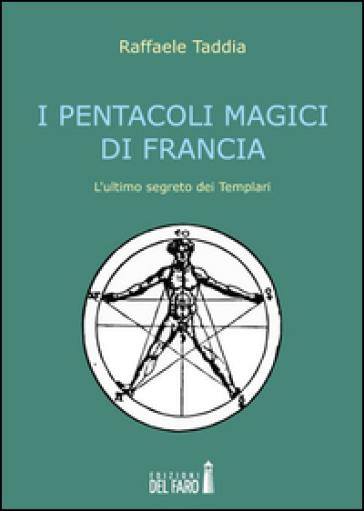 I pentacoli magici di Francia. L'ultimo segreto dei templari - Raffaele Taddia |