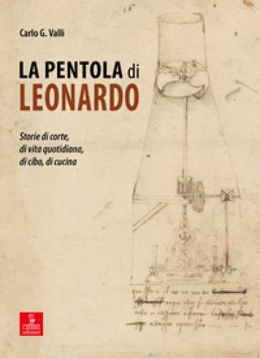 La pentola di Leonardo. Storie di corte, di vita quotidiana, di cibo, di cucina - Carlo G. Valli |