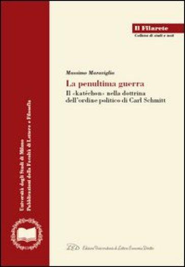 La penultima guerra. Il concetto di «katéchon» nella dottrina dell'ordine politico di Carl Schmitt - Massimo Maraviglia |