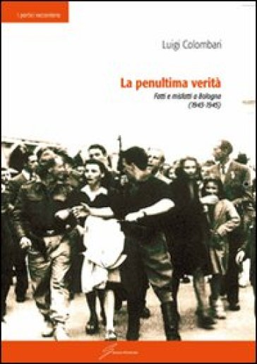 La penultima verità. Fatti e misfatti a Bologna (1943-1945) - Luigi Colombari | Kritjur.org