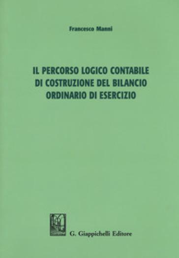 Il percorso logico contabile di costruzione del bilancio ordinario di esercizio - Francesco Manni  