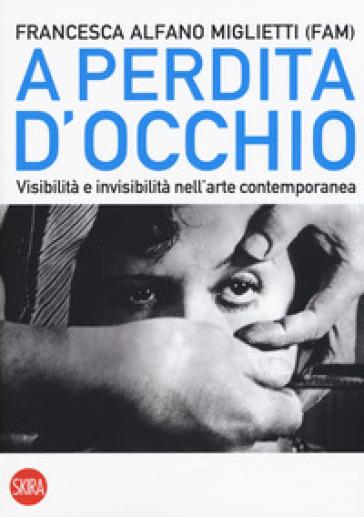 A perdita d'occhio. Visibilità e invisibilità nell'arte contemporanea - F. Alfano Miglietti | Thecosgala.com