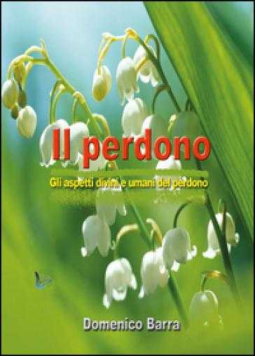 Il perdono. Gli aspetti divini e umani del perdono - Domenico Barra   Kritjur.org