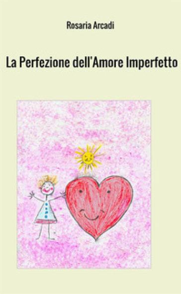 La perfezione dell'amore imperfetto - Rosaria Arcadi | Jonathanterrington.com