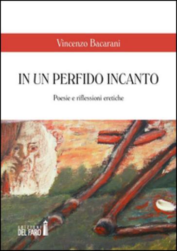 In un perfido incanto. Poesie e riflessioni eretiche - Vincenzo Bacarani | Kritjur.org