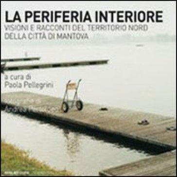La periferia interiore. Visioni e racconti del territorio nord della città di Mantova - P. Pellegrini |