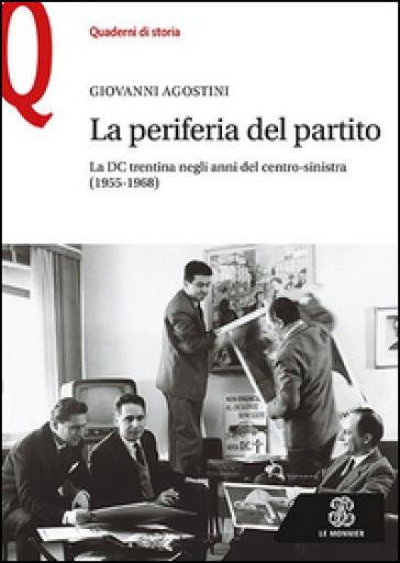 La periferia del partito. La DC trentina negli anni del centro-sinistra (1955-1968) - Giovanni Agostini  