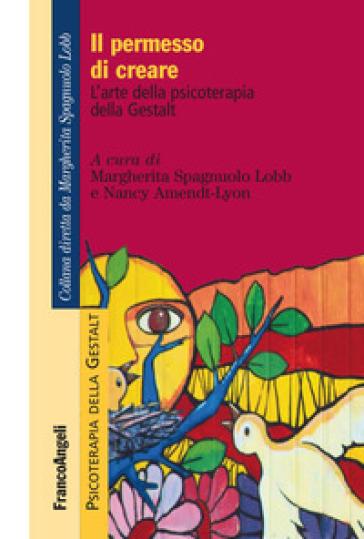 Il permesso di creare. L'arte della psicoterapia della Gestalt - Margherita Spagnuolo Lobb |