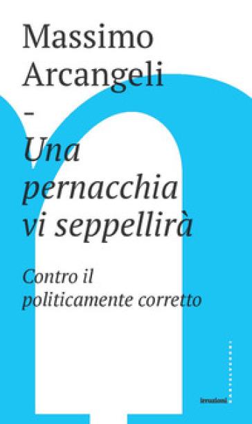 Una pernacchia vi seppellirà. Contro il politicamente corretto - Massimo Arcangeli |