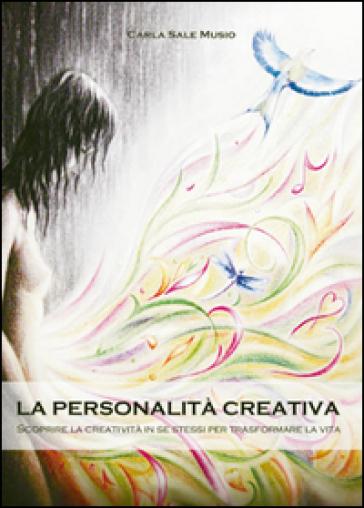 La personalità creativa. Scoprire la creatività in se stessi per trasformare la vita - Carla Sale Musio |