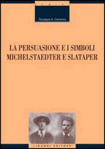 La persuasione e i simboli. Michelstaedter e Slataper - Giuseppe Antonio Camerino |