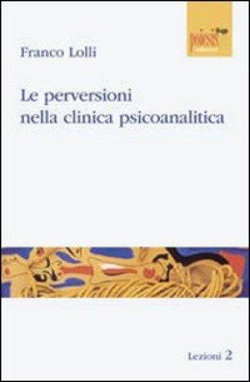 Le perversioni nella clinica psicoanalitica - Franco Lolli |