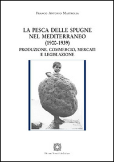 La pesca delle spugne nel Mediterraneo (1900-1939). Produzione, commercio, mercati e legislazione - Franco Antonio Mastrolia   Thecosgala.com
