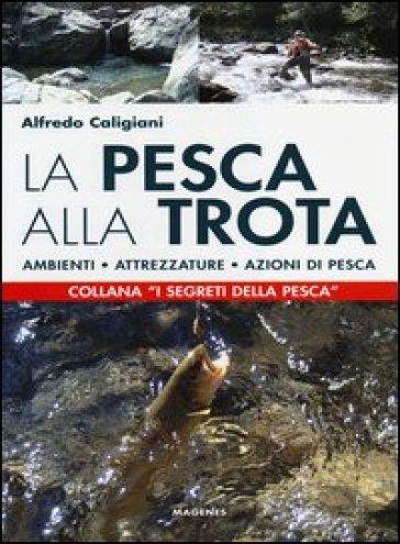 La pesca alla trota. Ambienti, attrezzature, azioni di pesca - Alfredo Caligiani | Rochesterscifianimecon.com