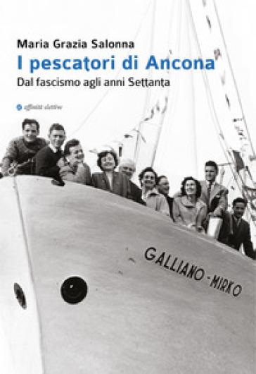 I pescatori di Ancona. Dal fascismo agli anni Settanta - Maria Grazia Salonna |