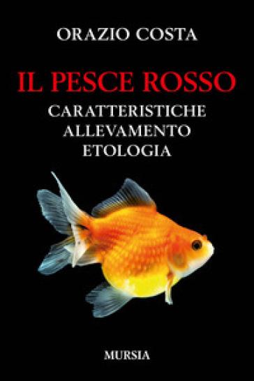 Il pesce rosso. Caratteristiche, allevamento, etologia - Orazio Costa |