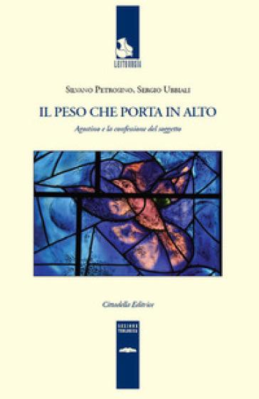 Il peso che porta in alto. Agostino e la confessione del soggetto - Silvano Petrosino | Rochesterscifianimecon.com