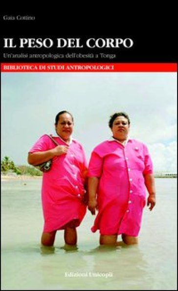 Il peso del corpo. Un'analisi antropologica dell'obesità a Tonga - Gaia Cottino |